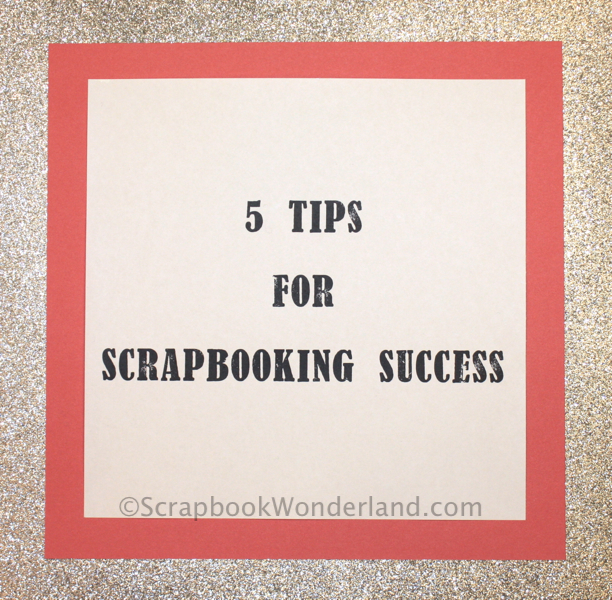 5 Tips For Scrapbooking Success