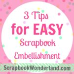 3 Tips for Easy Scrapbook Embellishment
