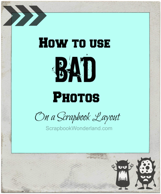 How to use bad photos on a scrapbook layout.