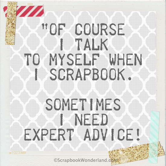 Of course I talk to myself when I scrapbook. Sometimes I need expert advice!
