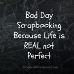 Bad Day Scrapbooking: Because life is REAL not Perfect