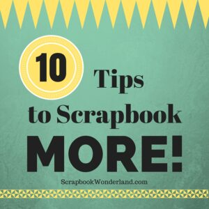 10 tips to scrapbook MORE