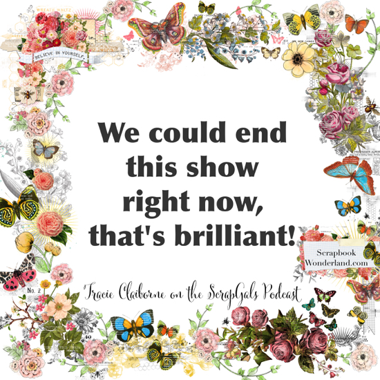 QUOTE: We could end this show right now, that's brilliant! Tracie Claiborne on the ScrapGals Podcast