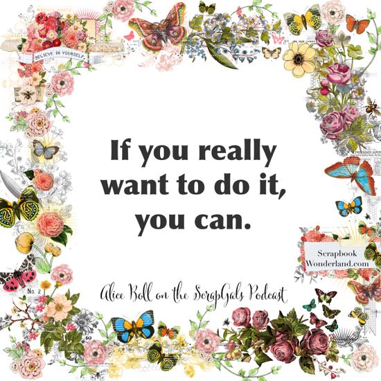 QUOTE: If you really want to do it, you can. Alice Boll on the ScrapGals podcast.