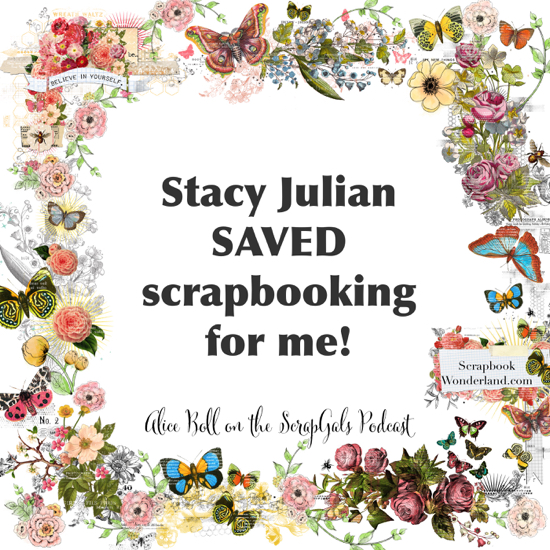 QUOTE: Stacy Julian saved scrapbooking for me! Alice Boll on the ScrapGals podcast