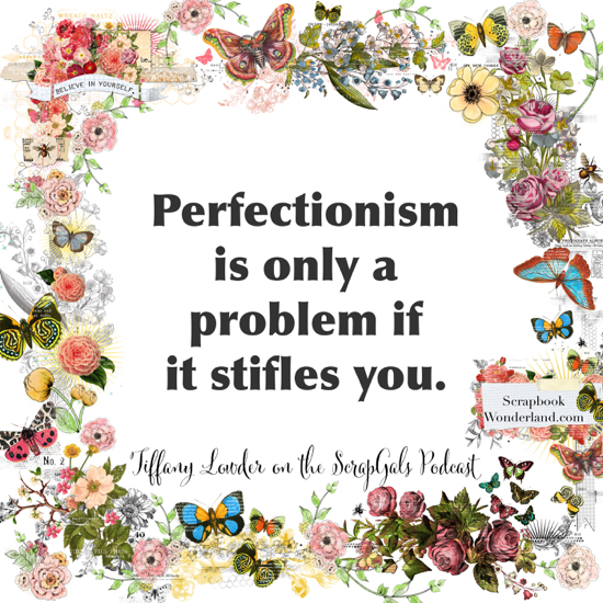 QUOTE: Perfectionism is only a problem if it stifles you. Tiffany Lowder on the ScrapGals podcast.