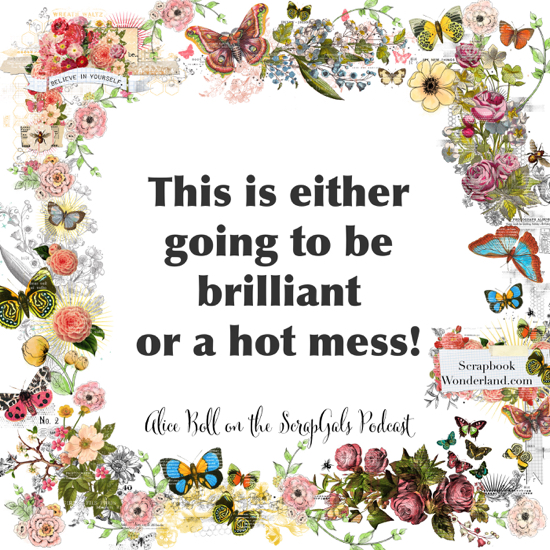 QUOTE: This is either going to brilliant or a hot mess! Alice Boll on the ScrapGals podcast