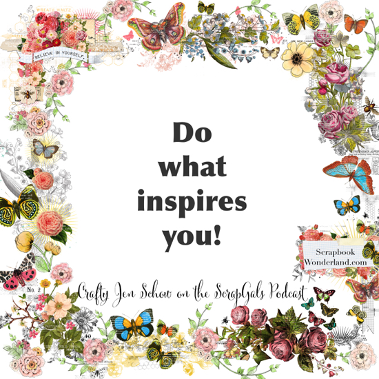 QUOTE: Do what inspires you. Crafty Jen Schow on the ScrapGals Podcast