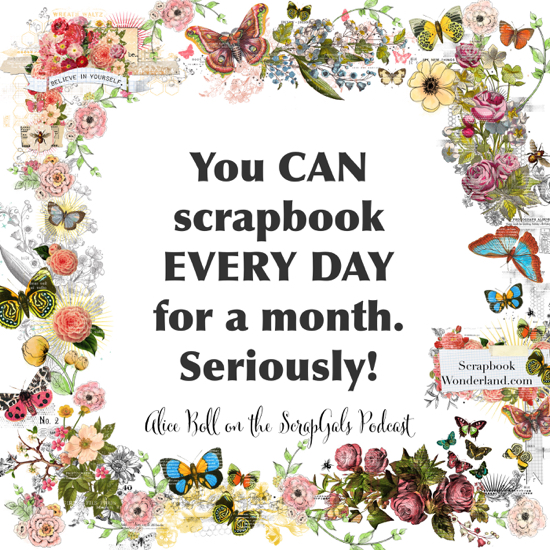 QUOTE: You CAN scrapbook EVERY DAY for a month. Seriously! Alice Boll on the ScrapGals podcast