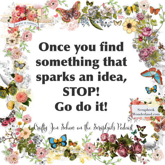 QUOTE: Once you find something that sparks an idea, STOP! Go do it! Crafty Jen Schow on the ScrapGals podcast