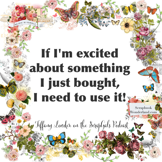 QUOTE: If I'm excited about something I just bought, I need to use it! Tiffany Lowder on the ScrapGals podcast.