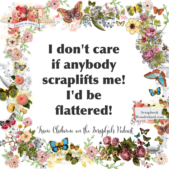QUOTE: I don't care if anybody scraplifts me! I'd be flattered! Tracie Claiborne on the ScrapGals podcast