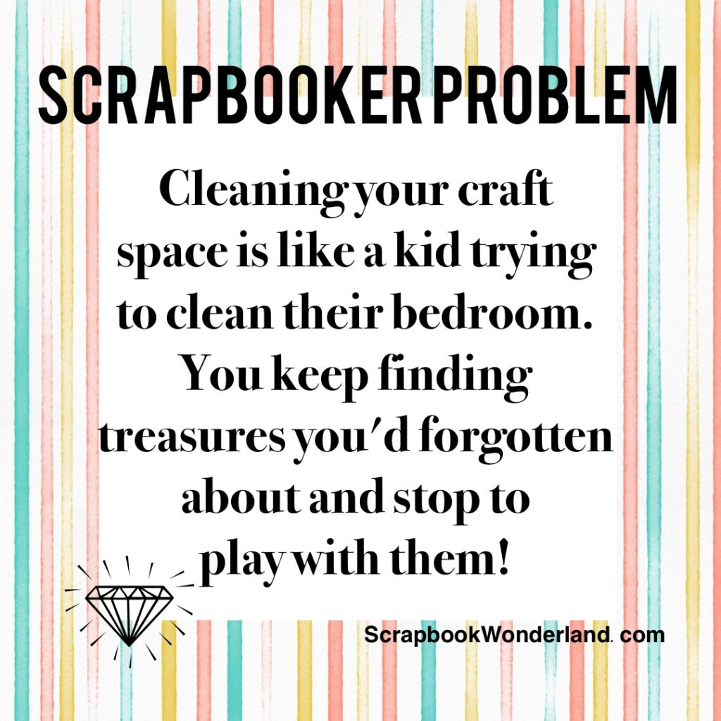 Scrapbooker Problem: Cleaning your craft space is like a kid trying to clean their bedroom. You keep finding treasures you'd forgotten about and stop to play with them! #scrapbooking #jokes #funny