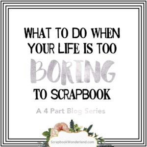 What to do when your life is too BORING to scrapbook. I love these ideas for things I can scrapbook about my life! #scrapbook #scrapbooking #dailylife