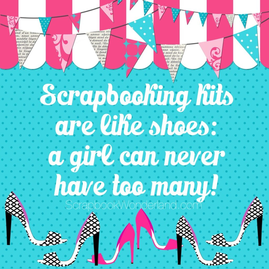 Scrapbooking kit are like shoes: a girl can never have too many! #scrapbooking #joke #funny #fun